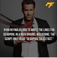 "Facts, Meme, and Memes: RYAN REYNOLDS HAD TO WRITE THE LINES FOR  DEADPOOL IN X-MEN ORIGINS: WOLVERINE. THE  SCRIPT ONLY READ ""DEADPOOL TALKS FAST. 