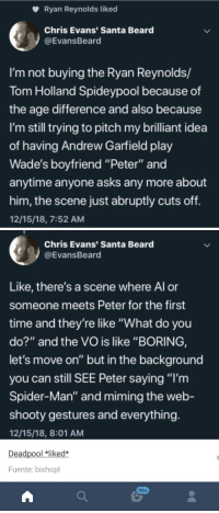 "Beard, Chris Evans, and Spider: Ryan Reynolds liked  Chris Evans' Santa Beard  @EvansBeard  I'm not buying the Ryan Reynolds/  Tom Holland Spideypool because of  the age difference and also because  I'm still trying to pitch my brilliant idea  of having Andrew Garfield play  Wade's bovfriend ""Peter"" and  anytime anyone asks any more about  him, the scene just abruptly cuts off  12/15/18, 7:52 AM  Chris Evans' Santa Beard  @EvansBeard  Like, there's a scene where Al or  someone meets Peter for the first  time and they're like ""What do you  do?"" and the VO is like ""BORING,  let's move on"" but in the background  you can still SEE Peter saying ""I'm  Spider-Man"" and miming the web-  shooty gestures and everything  12/15/18, 8:01 AM  Deadpool liked*  Fuente: bishopl  99+ They need to do this."