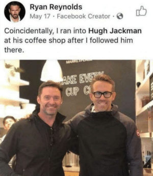 Wholesome picture: Ryan Reynolds  May 17 · Facebook Creator ·  Coincidentally, I ran into Hugh Jackman  at his coffee shop after I followed him  there.  MARR  AKE EVERM  CUP C Wholesome picture