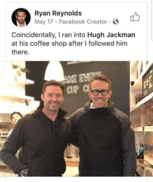 The Coincidence.: Ryan Reynolds  May 17 Facebook Creator.  Coincidentally, I ran into Hugh Jackman  at his coffee shop after I followed him  there.  MARRE  AKE EVER  CUP C The Coincidence.
