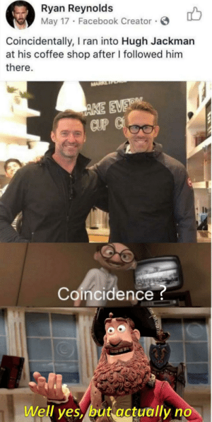 Facebook, Hugh Jackman, and Ryan Reynolds: Ryan Reynolds  May 17 Facebook Creator  Coincidentally, I ran into Hugh Jackman  at his coffee shop after I followed him  there.  MARR  AKE EVER  CUP C  Coincidence?  Well yes, but actually no Totem of undying vs baby…
