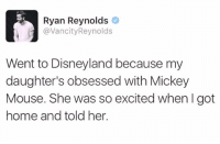 We hereby dub Ryan Reynolds the king of Twitter 👑: Ryan Reynolds  @Vancity Reynolds  Went to Disneyland because my  daughter's obsessed with Mickey  Mouse. She was so excited when I got  home and told her. We hereby dub Ryan Reynolds the king of Twitter 👑