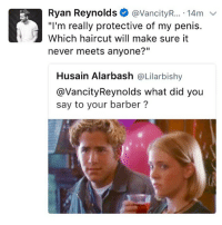 "Barber, Haircut, and Memes: Ryan Reynolds@VancityR.... 14m  ""I'm really protective of my penis.  Which haircut will make sure it  never meets anyone?""  Husain Alarbash @Lilarbishy  @VancityReynolds what did you  say to your barber? @vancityreynolds is a legend 😂😂"