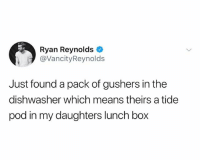 Bad, Ryan Reynolds, and Dank Memes: Ryan Reynolds  @VancityReynold:s  Just found a pack of gushers in the  dishwasher which means theirs a tide  pod in my daughters lunch box If ur not following @ship I feel bad for you sweetie
