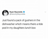 Memes, Ryan Reynolds, and 🤖: Ryan Reynolds  @VancityReynold:s  Just found a pack of gushers in the  dishwasher which means theirs a tide  pod in my daughters lunch box 🤣Damn