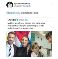 Community, Memes, and Ryan Reynolds: Ryan Reynolds  @VancityReynolds  @blakelively listen here idiot  LADbible @ladbible  Making fun of your partner can make your  relationship stronger, according to study.  ladbible.com/community/inte... Beautifully done, Ryan.