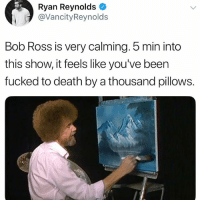 Funny, Ryan Reynolds, and Bob Ross: Ryan Reynolds  @VancityReynolds  Bob Ross is very calming. 5 min into  this show, it feels like you've been  fucked to death by a thousand pillows. Fuck me up