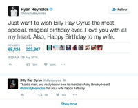 Ryan is something else: Ryan Reynolds  VancityReynolds  Follow  Just want to wish Billy Ray Cyrus the most  special, magical birthday ever. I love you with all  my heart. Also, Happy Birthday to my wife.  RETWEETS LIKES  68,424 223,367  5:22 AM- 25 Aug 2016  Bily Ray Cyrus @billyraycyrus 6h  Thanks man, you really know how to mend an Achy Breaky Heart!  @VancityReynolds Tell your wife happy birthday  LN  US  1 49163  Show more Ryan is something else
