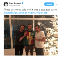 Jake Gyllenhaal, Party, and Troll: Ryan Reynolds  @VancityReynolds  Following  These assholes told me it was a sweater party  @RealHughJackman Hugh Jackman and Jake Gyllenhaal Troll Ryan Reynolds.