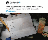 Dank, Future, and Deadpool: Ryan Reynolds  @VancityReynolds  From a guy who never Knows when to quit,  I'm glad you guys never  #Avengers  did. Congrats  Re: Joining the Avengers  No.  Absolutely not.  GO bother Prof. X.  No.  Sincerely  CHANGING THE WORLO FOR A BETTER FUTURE Deadpool would get under Thanos' skin.