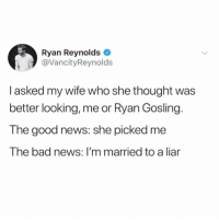 😂: Ryan Reynolds  @VancityReynolds  I asked my wife who she thought was  better looking, me or Ryan Gosling.  The good news: she picked me  The bad news: I'm married to a liar 😂