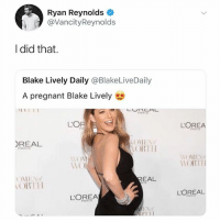 Memes, Pregnant, and Ryan Reynolds: Ryan Reynolds  @VancityReynolds  I did that.  Blake Lively Daily @BlakeLiveDaily  A pregnant Blake Lively  IT  EAE L  LOR  LOREA  REAL  ORTH  PAR  11()  WORTH  EAL  ORT  LOR  LOREA  ど1.1 1