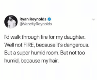 Fire, Ryan Reynolds, and Hair: Ryan Reynolds  @VancityReynolds  I'd walk through fire for my daughter.  Well not FIRE, because it's dangerous.  But a super humid room. But not too  humid, because my hair. This guy 🤣🤣