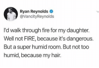 Family, Fire, and Memes: Ryan Reynolds  @VancityReynolds  I'd walk through fire for my daughter.  Well not FIRE, because it's dangerous.  But a super humid room. But not too  humid, because my hair. RYAN AND BLAKE DO YOU WANT TO ADOPT ME I'M OVER 30 BUT AM BASICALLY A GIANT ADULT INFANT WE COULD BE A FAMILY