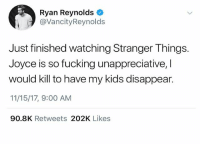 I've been genuinely upset since Ryan Reynolds was snubbed at the Oscars for his work in Van Wilder. Academy award or death @Oscars: Ryan Reynolds  @VancityReynolds  Just finished watching Stranger Things.  Joyce is so fucking unappreciative, I  would kill to have my kids disappear.  11/15/17, 9:00 AM  90.8K Retweets 202K Likes I've been genuinely upset since Ryan Reynolds was snubbed at the Oscars for his work in Van Wilder. Academy award or death @Oscars