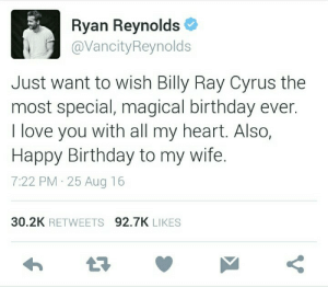 Birthday, Love, and Target: Ryan Reynolds  @VancityReynolds  Just want to wish Billy Ray Cyrus the  most special, magical birthday ever.  I love you with all my heart. Also,  Happy Birthday to my wife.  7:22 PM 25 Aug 16  30.2K RETWEETS 92.7K LIKES dyingbulb: If this is not the most romantic birthday wish, idk what else
