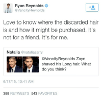 Love, Ryan Reynolds, and Hair: Ryan Reynolds  @VancityReynolds  Love to know where the discarded hair  is and how it might be purchased. It's  not for a friend. It's for me.  Natalia @nataliazarry  @VancityReynolds Zayn  shaved his Long hair. What  do you think?  6/17/15, 10:41 AM  388 RETWEETS 543 FAVORITES