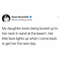 Instagram, Memes, and Ryan Reynolds: Ryan Reynolds  @VancityReynolds  My daughter loves being buried up to  her neck in sand at the beach. Her  ittle face lights up when I come back  to get her the next day. If you're not following @pubity you might as well delete Instagram