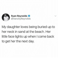 Memes, Ryan Reynolds, and Beach: Ryan Reynolds  @VancityReynolds  My daughter loves being buried up to  her neck in sand at the beach. Her  little face lights up when I come back  to get her the next day. 😂😂😂