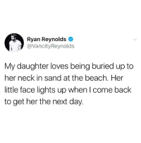 Beautiful, Memes, and Ryan Reynolds: Ryan Reynolds  @VancityReynolds  My daughter loves being buried up to  her neck in sand at the beach. Her  little face lights up when Icome back  to get her the next day. Absolutely beautiful