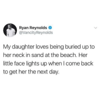 Dank, Ryan Reynolds, and Beach: Ryan Reynolds  @VancityReynolds  My daughter loves being buried up to  her neck in sand at the beach. Her  little face lights up when I come back  to get her the next day.