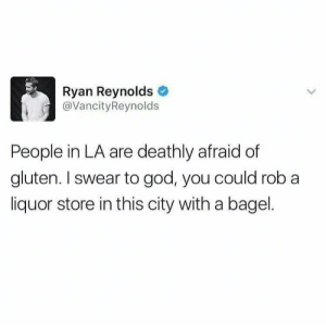 An interesting title: Ryan Reynolds  @VancityReynolds  People in LA are deathly afraid of  gluten. I swear to god, you could rob a  liquor store in this city with a bagel. An interesting title
