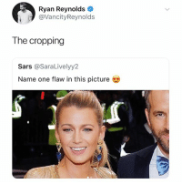 Memes, Ryan Reynolds, and 🤖: Ryan Reynolds  @VancityReynolds  The cropping  Sars @SaraLivelyy2  Name one flaw in this picture Fukn Reynolds!