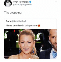 Ryan Reynolds, Girl, and Got: Ryan Reynolds  @VancityReynolds  The cropping  Sars @SaraLivelyy2  Name one flaw in this picture Mans got a point 👀 @blakelively @vancityreynolds blakelively ryanreynolds celebritymemes celebnews