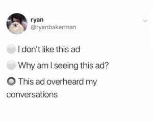 Dank, 🤖, and Why: ryan  @ryanbakerman  I don't like this ad  Why am l seeing this ad?  O This ad overheard my  conversations
