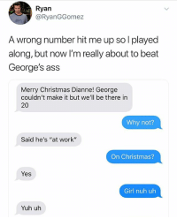 "Ass, Christmas, and Instagram: Ryan  @RyanGGomez  A wrong number hit me up so l played  along, but now I'm really about to beat  George's ass  Merry Christmas Dianne! George  couldn't make it but we'll be there in  20  Why not?  Said he's ""at work""  On Christmas?  Yes  Girl nuh uh  Yuh uh @pubity was voted 'best meme account on instagram' 😂"