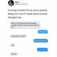 """Maybe he's at the catalina fucking wine mixer (via @thefunnyintrovert): Ryan  @RyanGGomez  A wrong number hit me up so l played  along, but now I'm really about to beat  George's ass  Merry Christmas Dianne! George  couldn't make it but we'll be there in  20  Why not?  Said he's """"at work""""  On Christmas?  Yes  Girl nuh uh  Yuh uh Maybe he's at the catalina fucking wine mixer (via @thefunnyintrovert)"""