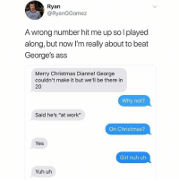 """Nuh uhh: Ryan  @RyanGGomez  A wrong number hit me up so l played  along, but now I'm really about to beat  George's ass  Merry Christmas Dianne! George  couldn't make it but we'll be there in  20  Why not?  Said he's """"at work""""  On Christmas?  Yes  Girl nuh uh  Yuh uh Nuh uhh"""