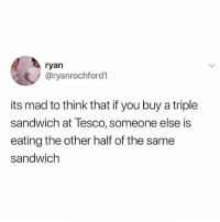 Memes, Mad, and Satan: ryan  @ryanrochford1  its mad to think that if you buy a triple  sandwich at Tesco, someone else is  eating the other half of the same  sandwichh Don't follow @satan if you're easily offended