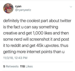 Dank, Definitely, and Internet: ryan  @ryanyeetz  definitely the coolest part about twitter  is the fact u can say something  creative and get 1,000 likes and then  some nerd will screenshot it and post  it to reddit and get 45k upvotes. thus  getting more internet points than u  11/3/18, 12:43 PM  5 Retweets 118 Likes It's a lie though by White0000 MORE MEMES