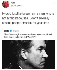 Time, Slate, and Who: ryan  @ryanyeetz  i would just like to say iam aman who is  not afraid because i.... don't sexually  assault people. thank u for your time  Slate@Slate  The Kavanaugh accusation has men more afraid  than ever: slate.trib.al/EW4gC2C amen