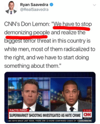 "(GC): Ryan Saavedra  @RealSaavedra  CNN's Don Lemon: ""We have to stop  demonizing people and realize the  biggest terror threat in this country is  white men, most of them radicalized to  the right, and we have to start doing  something about them.""  FACTS FIRST  SUPERMARKET SHOOTING INVESTIGATED AS HATE CRIME C  50 PM P  DC SAYS SINCE LAST WEEK, THERE ARE 10 MORE CONFIRMED CASES OF TICUOMO PRIME TIME (GC)"