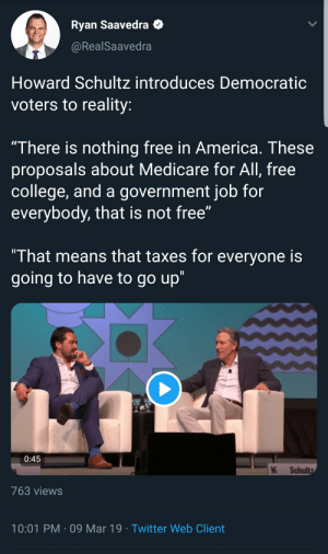 """They are going to be so mad at him for telling the truth.: Ryan Saavedra  @RealSaavedra  Howard Schultz introduces Democratic  voters to reality:  """"There is nothing free in America. These  proposals about Medicare for All, free  college, and a government job for  everybody, that is not free""""  That means that taxes for everyone is  going to have to go up""""  k Schult  763 views  10:01 PM-09 Mar 19 Twitter Web Client They are going to be so mad at him for telling the truth."""