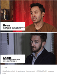 Buzzfeed Unsolved: Ryan  Scaredy cat, does his research  throughout, very cautious  Shane  70% leg and wants to be  possessed as a joke  insp  #buzzfeed unsolved  #ryan bergara  #shane madej  #1 finished finals!! aaaaaaaa