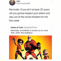 Memes, Respect, and Incredibles 2: ryan  @scarypotato69  Reminder: If you ain't at least 20 years  old you gonna respect your elders and  stay out of the movie theaters for the  first week  Geeks of Color @GeeksOfColor  Reminder: Incredibles 2 comes out on June  15th, 2018. #Incredibles2  C O hey Ryan 🤤