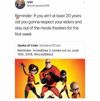 🤣Amazing: ryan  @scarypotato69  Reminder: lif you ain't at least 20 years  old you gonna respect your elders and  stay out of the movie theaters for the  first week  Geeks of Color @GeeksOfColor  Reminder: Incredibles 2 comes out on June  15th, 2018. #Incredibles2  C O 🤣Amazing