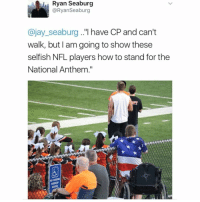 """Jay, Memes, and Nfl: , Ryan Seaburg  @RyanSeaburg  @jay_seaburg..""""l have CP and can't  walk, but l am going to show these  selfish NFL players how to stand for the  National Anthem."""""""