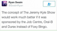 😂😂😂😂😂😂😂😂 Credit: Ryan Swain: Ryan Swain  AN  The concept of The Jeremy Kyle Show  would work much better it was  sponsored by the Job Centre, Oral-B  and Durex instead of Foxy Bingo. 😂😂😂😂😂😂😂😂 Credit: Ryan Swain