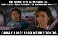 Football, Meme, and Memes: RYAN TANNEHILL ON THE WAYTO PRACTICE LIKE...  THOSE PRACTICESQUAD PLAYERS BETTERNOTINTERCEPT MYPASSES  @NFL MEMES  CAUSE ILL DROP THOSE MOTHERFUCKERS Great scene.