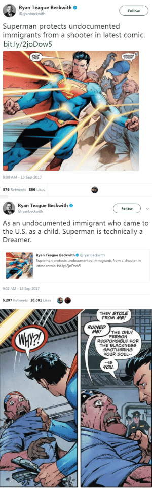 "Batman, I Bet, and Shit: Ryan Teague Beckwith  Follow  @ryanbeckwith  Superman protects undocumented  immigrants from a shooter in latest comic.  bit.ly/2joDow5  STOP  THIS  IGRACIAS  A DIOS  9:00 AM 13 Sep 2017  376 Retweets 806 Likes   Ryan Teague Beckwith  Follow  @ryanbeckwith  As an undocumented immigrant who came to  the U.S. as a child, Superman is technically a  Dreamer.  Ryan Teague Beckwith@ryanbeckwith  Superman protects undocumented immigrants from a shooter in  latest comic. bit.ly/2joDow5  9:02 AM -13 Sep 2017  5,297 Retweets 10,691 Likes   THEY STOLE  FROM ME!  RUINED  ME!  THE ONLY  PERSON  RESPONSIBLE FOR  THE BLACKNESS  SMOTHERING  YOUR SOUL  WAY2  IS  You mikkeneko:  khalifaziz:  cartnsncreal: I bet racists gonna hate this    ""ZOMG why is Superman political now?!"" - people that don't know shit about comic history  ""I'M NOT EXACTLY A CITIZEN, BATMAN!"""