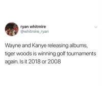 Kanye, School, and Tiger Woods: ryan whitmire  @whitmire_ryan  Lapdon  Wayne and Kanye releasing albums,  tiger woods is winning golf tournaments  again. Is it 2018 or 2008 Hell yeah we're in high school pour up
