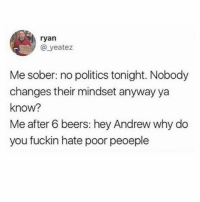 Memes, Politics, and Sober: ryan  @ yeatez  Me sober: no politics tonight. Nobody  changes their mindset anyway ya  know?  Me after 6 beers: hey Andrew why do  you fuckin hate poor peoeple So about last night... Andrew, I'm still waiting for answers 😶😶😶