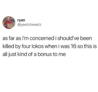 Funny, Yolo, and Been: ryan  @yeetztweetz  as far as i'm concerned i should've been  killed by four lokos when i was 16 so this is  all just kind of a bonus to me As @oliviaoshry would say - YOLO