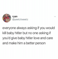 Love, Hitler, and Asking: ryan  @yeetztweetz  everyone always asking if you would  kill baby hitler but no one asking if  you'd give baby hitler love and care  and make him a better person hay