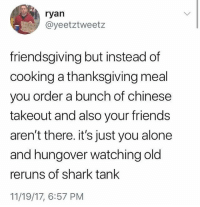 Being Alone, Friends, and Funny: ryan  @yeetztweetz  friendsgiving but instead of  cooking a thanksgiving meal  you order a bunch of chinese  takeout and also your friends  aren't there. it's just you alone  and hungover watching old  reruns of shark tank  11/19/17, 6:57 PM aka The Usual