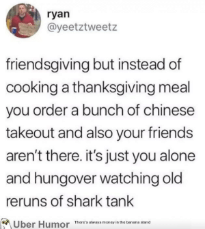 failnation:  Friendsgiving: ryan  @yeetztweetz  friendsgiving but instead of  cooking a thanksgiving meal  you order a bunch of chinese  takeout and also your friends  aren't there. it's just you alone  and hungover watching old  reruns of shark tank  There's always money in the banana stand failnation:  Friendsgiving